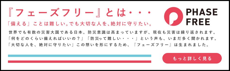 フェーズフリーとは 「備える」ことは難しい。でも大切な人を、絶対に守りたい。 世界でも有数の災害大国である日本。防災意識は高まっていますが、現在も災害は繰り返されます。 「何をどのくらい備えればいいの?」「防災って難しい・・・」という声も、いまだ多く聞かれます。 「大切な人を、絶対に守りたい」この想いを形にするため、『フェーズフリー』は生まれました。